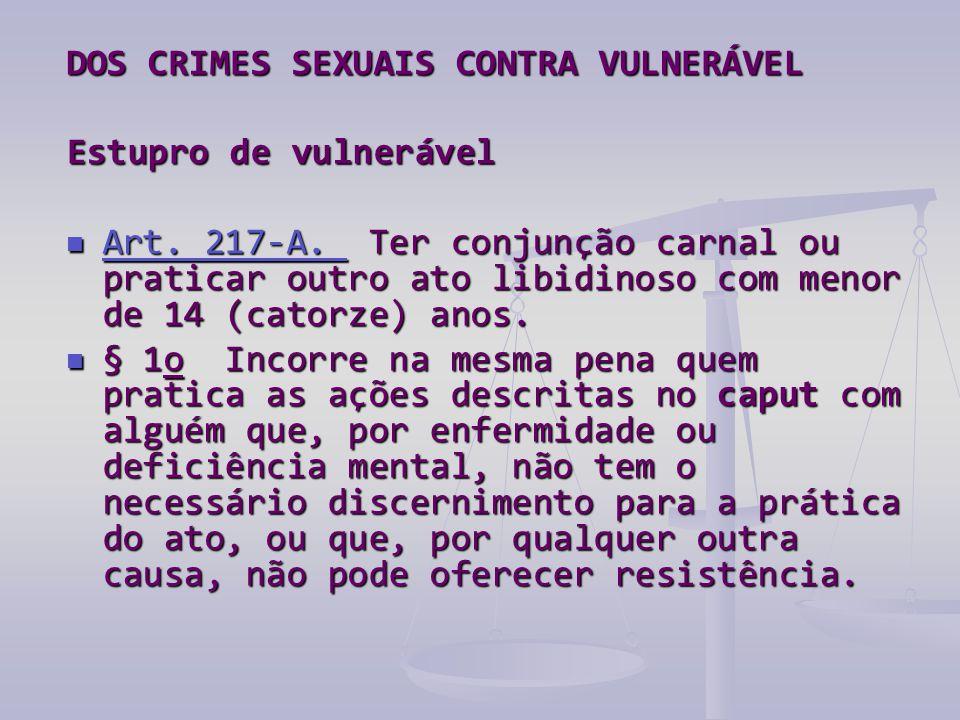 DOS CRIMES SEXUAIS CONTRA VULNERÁVEL Estupro de vulnerável Estupro de vulnerável  Art. 217-A. Ter conjunção carnal ou praticar outro ato libidinoso c