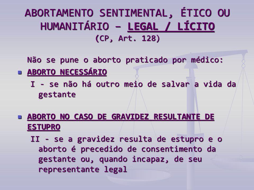 Não se pune o aborto praticado por médico:  ABORTO NECESSÁRIO I - se não há outro meio de salvar a vida da gestante  ABORTO NO CASO DE GRAVIDEZ RESULTANTE DE ESTUPRO II - se a gravidez resulta de estupro e o aborto é precedido de consentimento da gestante ou, quando incapaz, de seu representante legal ABORTAMENTO SENTIMENTAL, ÉTICO OU HUMANITÁRIO – LEGAL / LÍCITO (CP, Art.