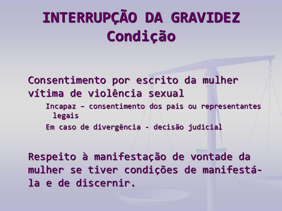 INTERRUPÇÃO DA GRAVIDEZ Condição Consentimento por escrito da mulher vítima de violência sexual Incapaz – consentimento dos pais ou representantes leg