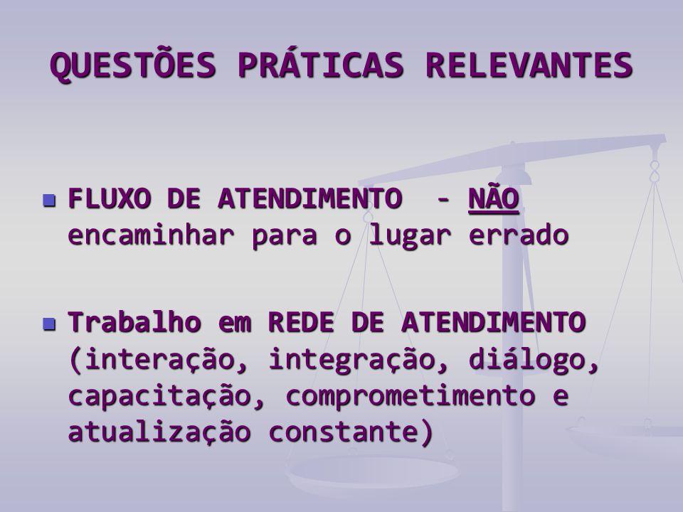 QUESTÕES PRÁTICAS RELEVANTES  FLUXO DE ATENDIMENTO - NÃO encaminhar para o lugar errado  Trabalho em REDE DE ATENDIMENTO (interação, integração, diálogo, capacitação, comprometimento e atualização constante)