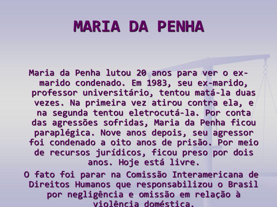 MARIA DA PENHA Maria da Penha lutou 20 anos para ver o ex- marido condenado. Em 1983, seu ex-marido, professor universitário, tentou matá-la duas veze