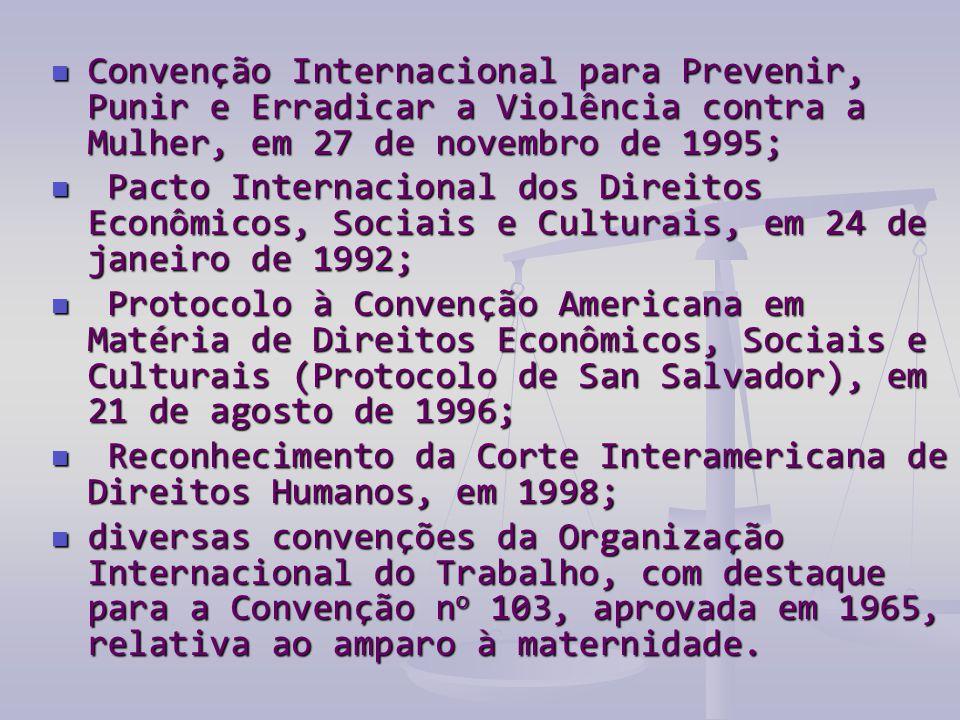  Convenção Internacional para Prevenir, Punir e Erradicar a Violência contra a Mulher, em 27 de novembro de 1995;  Pacto Internacional dos Direitos Econômicos, Sociais e Culturais, em 24 de janeiro de 1992;  Protocolo à Convenção Americana em Matéria de Direitos Econômicos, Sociais e Culturais (Protocolo de San Salvador), em 21 de agosto de 1996;  Reconhecimento da Corte Interamericana de Direitos Humanos, em 1998;  diversas convenções da Organização Internacional do Trabalho, com destaque para a Convenção n o 103, aprovada em 1965, relativa ao amparo à maternidade.