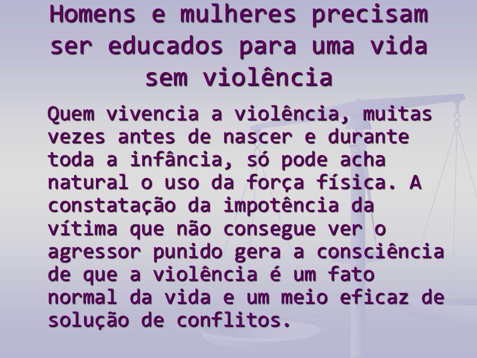 Homens e mulheres precisam ser educados para uma vida sem violência Quem vivencia a violência, muitas vezes antes de nascer e durante toda a infância, só pode acha natural o uso da força física.