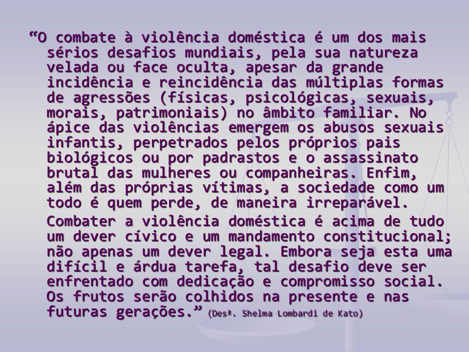 O combate à violência doméstica é um dos mais sérios desafios mundiais, pela sua natureza velada ou face oculta, apesar da grande incidência e reincidência das múltiplas formas de agressões (físicas, psicológicas, sexuais, morais, patrimoniais) no âmbito familiar.