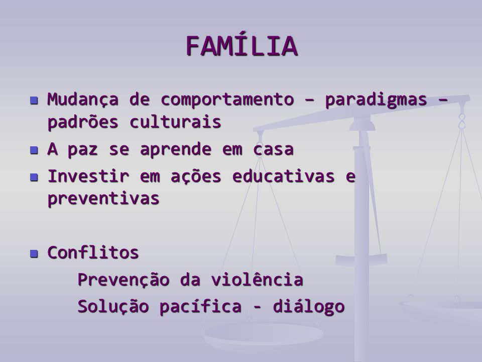 FAMÍLIA  Mudança de comportamento – paradigmas – padrões culturais  A paz se aprende em casa  Investir em ações educativas e preventivas  Conflitos Prevenção da violência Solução pacífica - diálogo