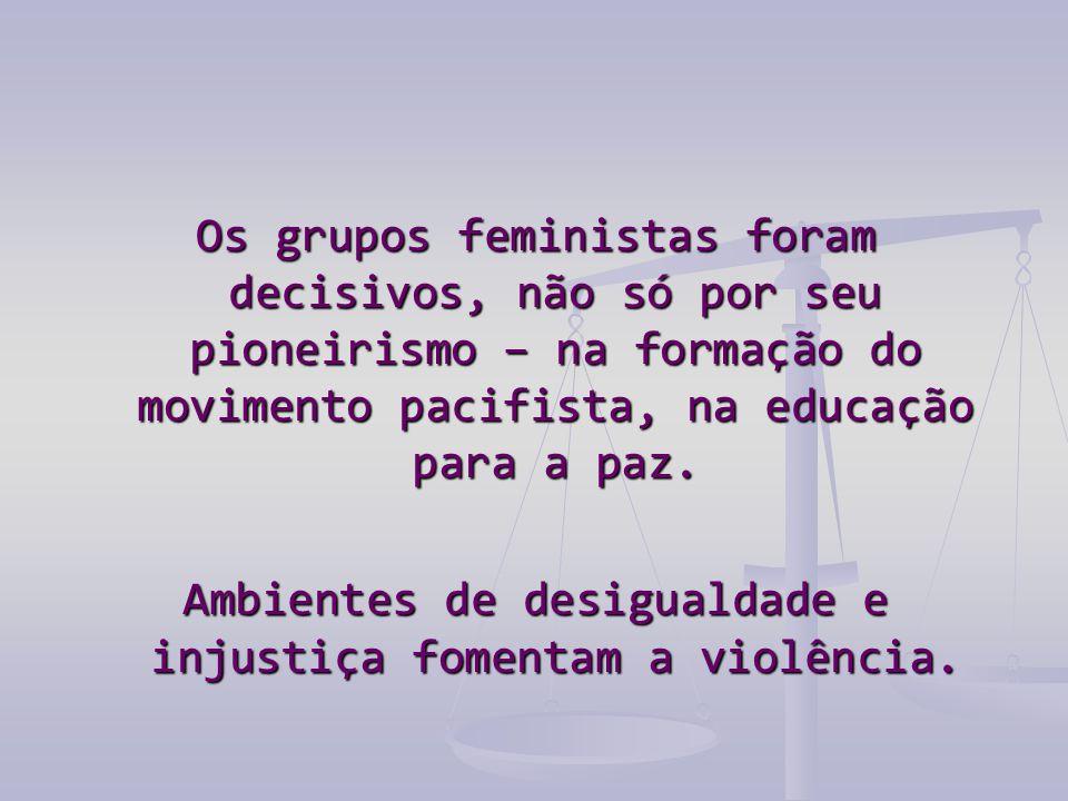 Os grupos feministas foram decisivos, não só por seu pioneirismo – na formação do movimento pacifista, na educação para a paz. Ambientes de desigualda