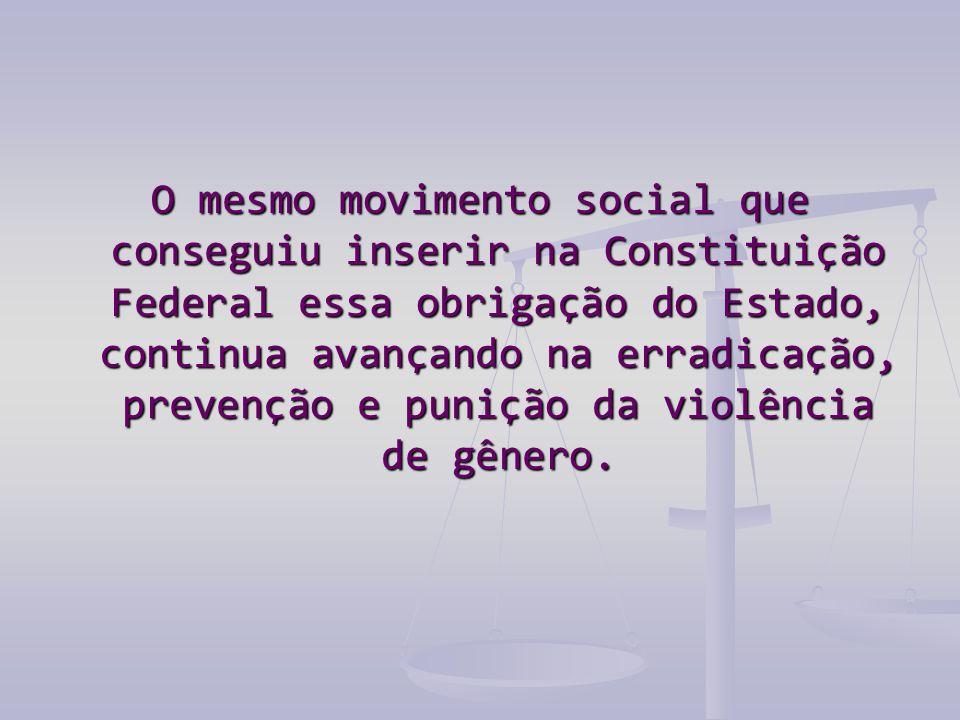 O mesmo movimento social que conseguiu inserir na Constituição Federal essa obrigação do Estado, continua avançando na erradicação, prevenção e puniçã