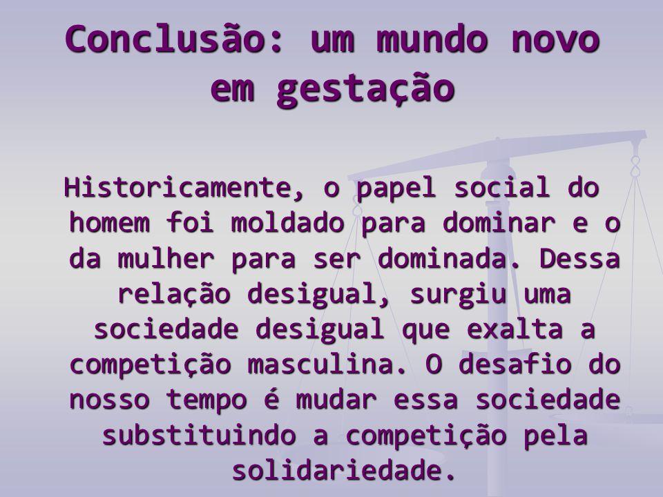 Conclusão: um mundo novo em gestação Historicamente, o papel social do homem foi moldado para dominar e o da mulher para ser dominada.