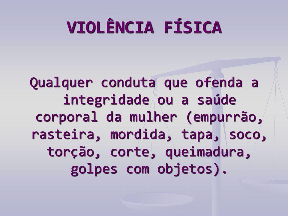VIOLÊNCIA FÍSICA Qualquer conduta que ofenda a integridade ou a saúde corporal da mulher (empurrão, rasteira, mordida, tapa, soco, torção, corte, queimadura, golpes com objetos).