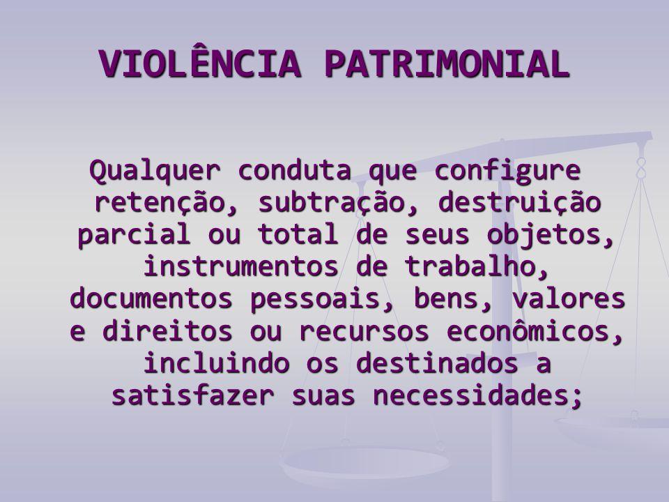 VIOLÊNCIA PATRIMONIAL Qualquer conduta que configure retenção, subtração, destruição parcial ou total de seus objetos, instrumentos de trabalho, docum