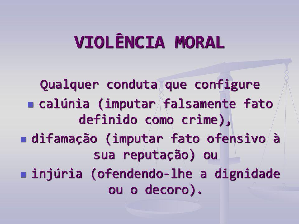 VIOLÊNCIA MORAL Qualquer conduta que configure  calúnia (imputar falsamente fato definido como crime),  difamação (imputar fato ofensivo à sua reputação) ou  injúria (ofendendo-lhe a dignidade ou o decoro).