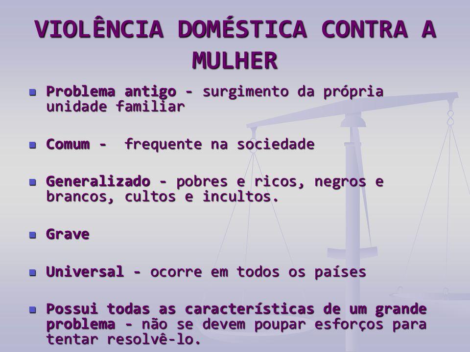 VIOLÊNCIA DOMÉSTICA CONTRA A MULHER  Problema antigo - surgimento da própria unidade familiar  Comum - frequente na sociedade  Generalizado - pobre