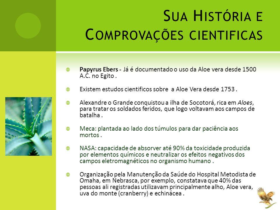 S UA H ISTÓRIA E C OMPROVAÇÕES CIENTIFICAS  Papyrus Ebers - Já é documentado o uso da Aloe vera desde 1500 A.C. no Egito.  Existem estudos cientific