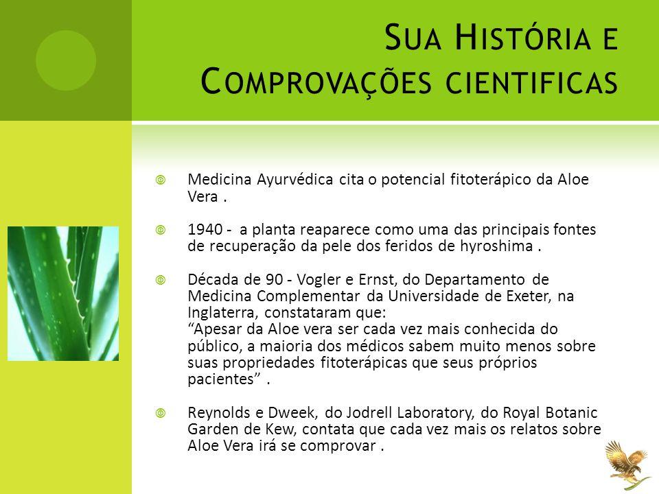 S UA H ISTÓRIA E C OMPROVAÇÕES CIENTIFICAS  Medicina Ayurvédica cita o potencial fitoterápico da Aloe Vera.  1940 - a planta reaparece como uma das