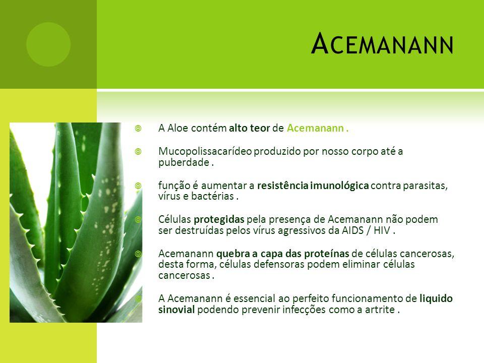 A CEMANANN  A Aloe contém alto teor de Acemanann.  Mucopolissacarídeo produzido por nosso corpo até a puberdade.  função é aumentar a resistência i