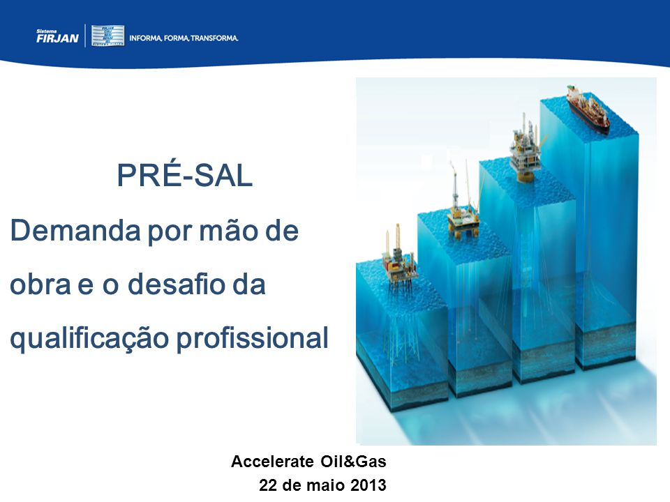PRÉ-SAL Demanda por mão de obra e o desafio da qualificação profissional Accelerate Oil&Gas 22 de maio 2013