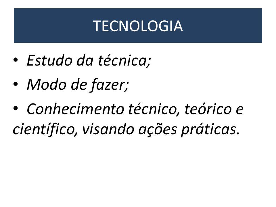 TECNOLOGIA • Estudo da técnica; • Modo de fazer; • Conhecimento técnico, teórico e científico, visando ações práticas.