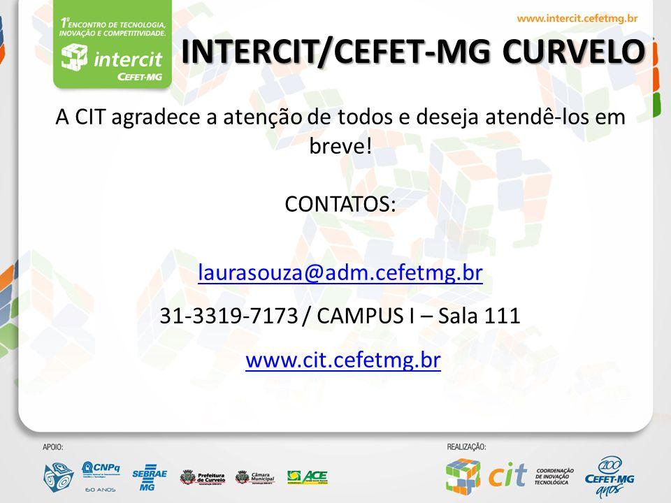 INTERCIT/CEFET-MG CURVELO A CIT agradece a atenção de todos e deseja atendê-los em breve! CONTATOS: laurasouza@adm.cefetmg.br 31-3319-7173 / CAMPUS I