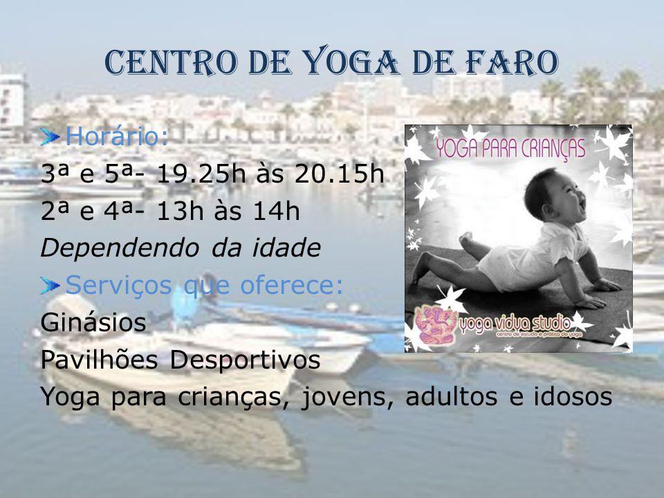 Centro de Yoga de Faro Horário: 3ª e 5ª- 19.25h às 20.15h 2ª e 4ª- 13h às 14h Dependendo da idade Serviços que oferece: Ginásios Pavilhões Desportivos