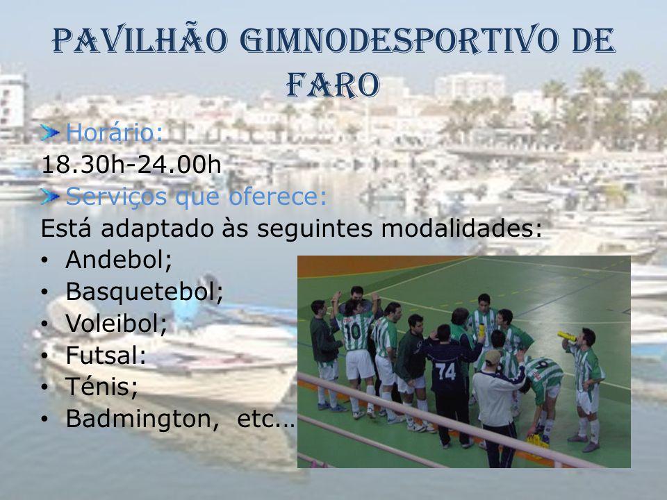 Pavilhão Gimnodesportivo de Faro Horário: 18.30h-24.00h Serviços que oferece: Está adaptado às seguintes modalidades: • Andebol; • Basquetebol; • Vole