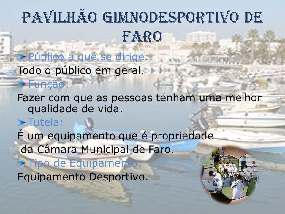 Pavilhão Gimnodesportivo de Faro Público a que se dirige: Todo o público em geral. Função: Fazer com que as pessoas tenham uma melhor qualidade de vid