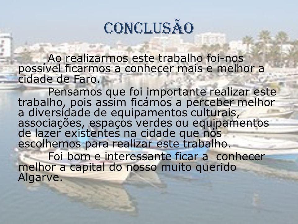 Conclusão Ao realizarmos este trabalho foi-nos possível ficarmos a conhecer mais e melhor a cidade de Faro. Pensamos que foi importante realizar este