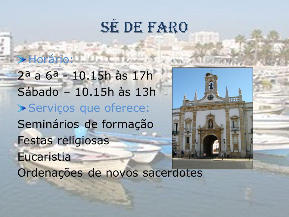 Sé de Faro Horário: 2ª a 6ª - 10.15h às 17h Sábado – 10.15h às 13h Serviços que oferece: Seminários de formação Festas religiosas Eucaristia Ordenaçõe
