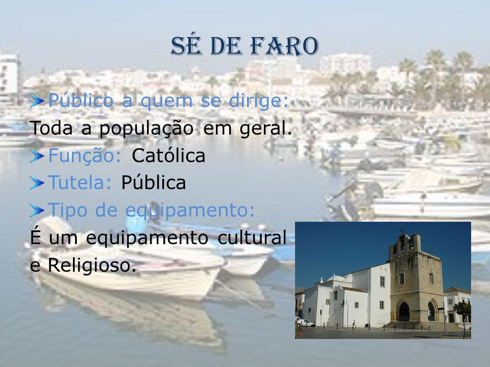 Sé de Faro Público a quem se dirige: Toda a população em geral. Função: Católica Tutela: Pública Tipo de equipamento: É um equipamento cultural e Reli