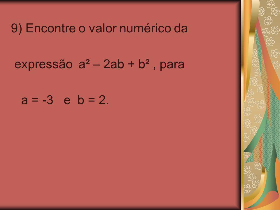 9) Encontre o valor numérico da expressão a² – 2ab + b², para a = -3 e b = 2.