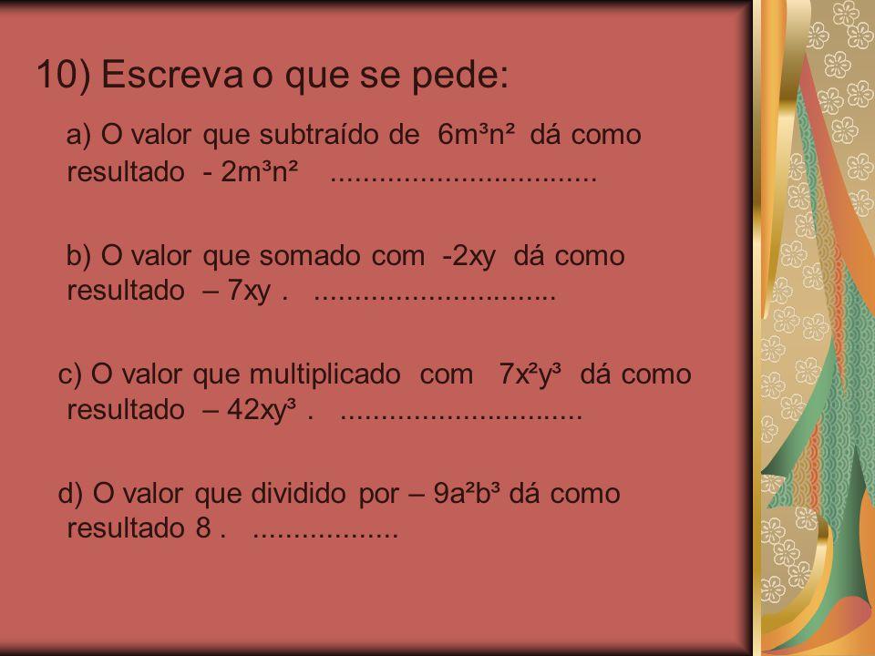 10) Escreva o que se pede: a) O valor que subtraído de 6m³n² dá como resultado - 2m³n²................................. b) O valor que somado com -2xy
