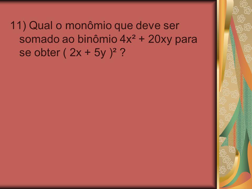 11) Qual o monômio que deve ser somado ao binômio 4x² + 20xy para se obter ( 2x + 5y )² ?