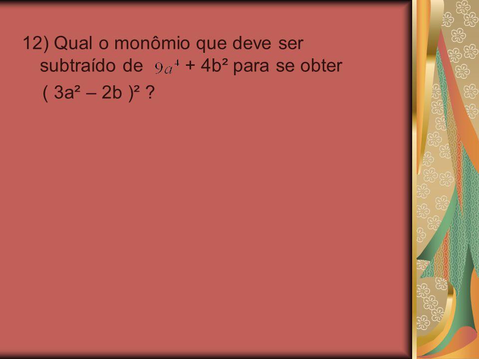 12) Qual o monômio que deve ser subtraído de + 4b² para se obter ( 3a² – 2b )² ?