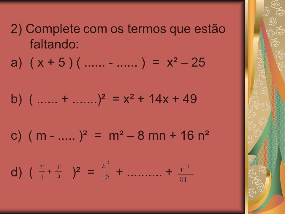 2) Complete com os termos que estão faltando: a)( x + 5 ) (...... -...... ) = x² – 25 b) (...... +.......)² = x² + 14x + 49 c) ( m -..... )² = m² – 8