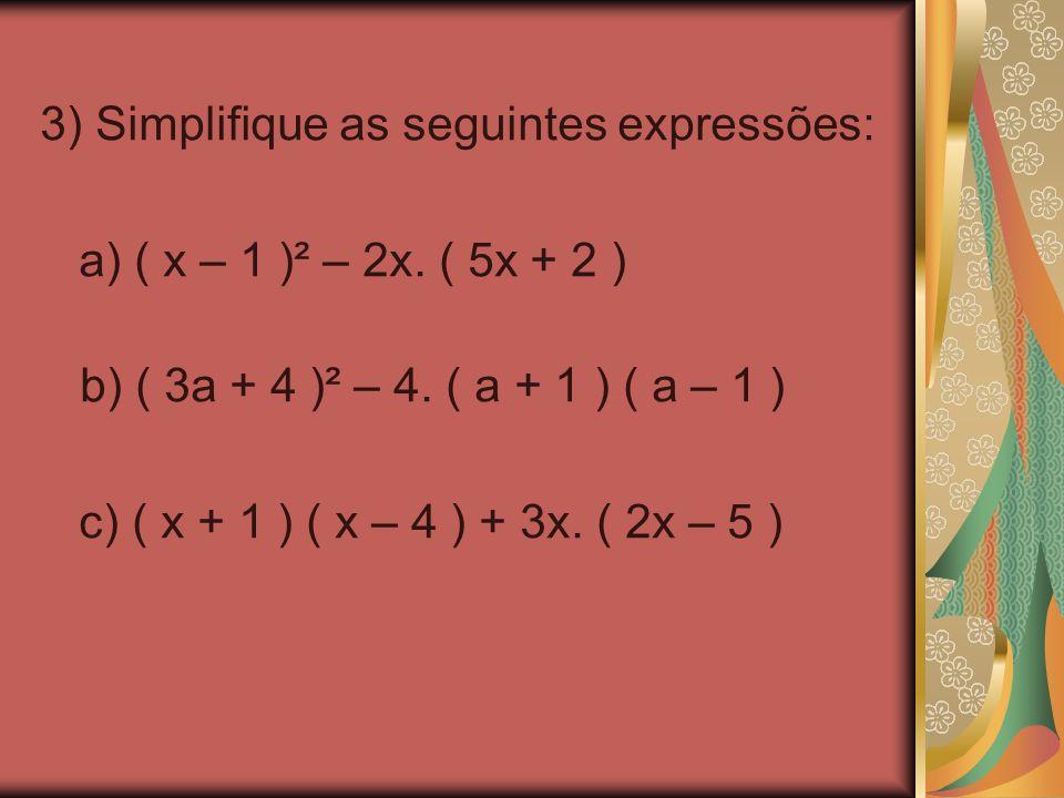 3) Simplifique as seguintes expressões: a) ( x – 1 )² – 2x. ( 5x + 2 ) b) ( 3a + 4 )² – 4. ( a + 1 ) ( a – 1 ) c) ( x + 1 ) ( x – 4 ) + 3x. ( 2x – 5 )