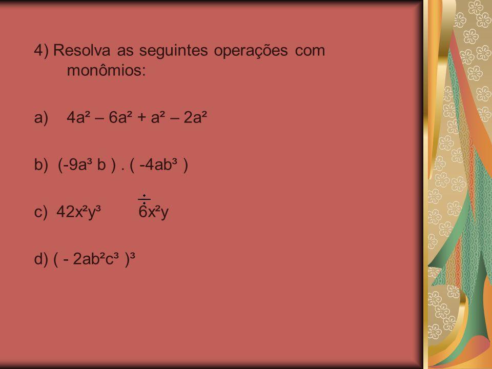 4) Resolva as seguintes operações com monômios: a)4a² – 6a² + a² – 2a² b) (-9a³ b ). ( -4ab³ ) c) 42x²y³ 6x²y d) ( - 2ab²c³ )³