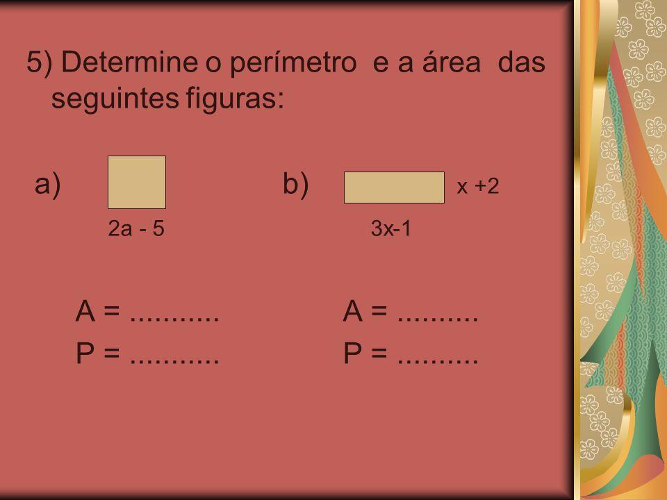 5) Determine o perímetro e a área das seguintes figuras: a) b) x +2 2a - 5 3x-1 A =........... A =.......... P =........... P =..........