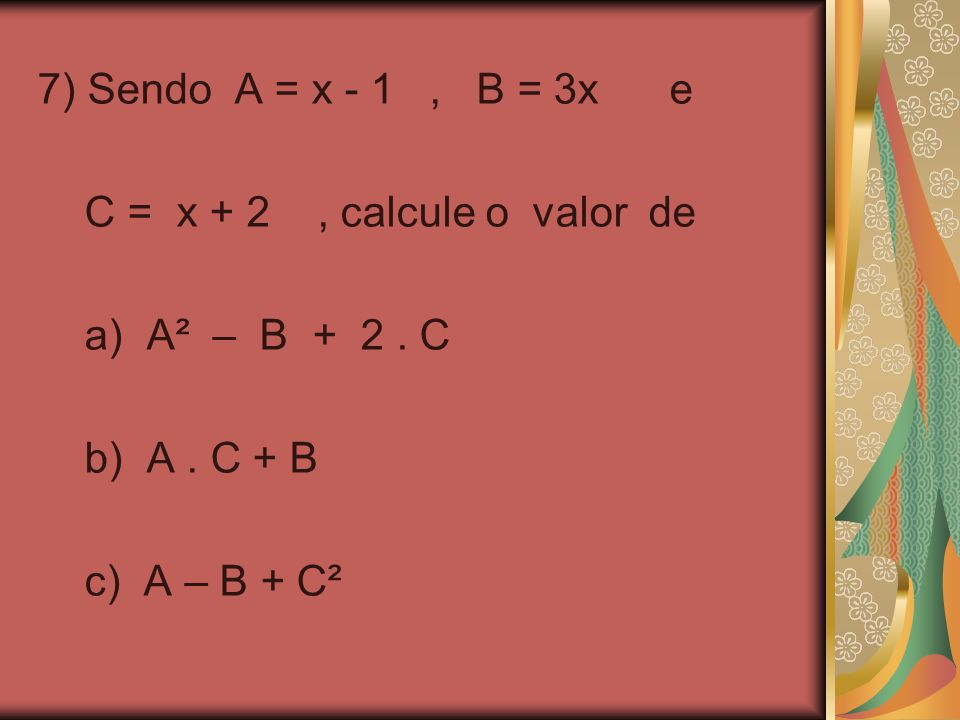 7) Sendo A = x - 1, B = 3x e C = x + 2, calcule o valor de a) A² – B + 2. C b) A. C + B c) A – B + C²