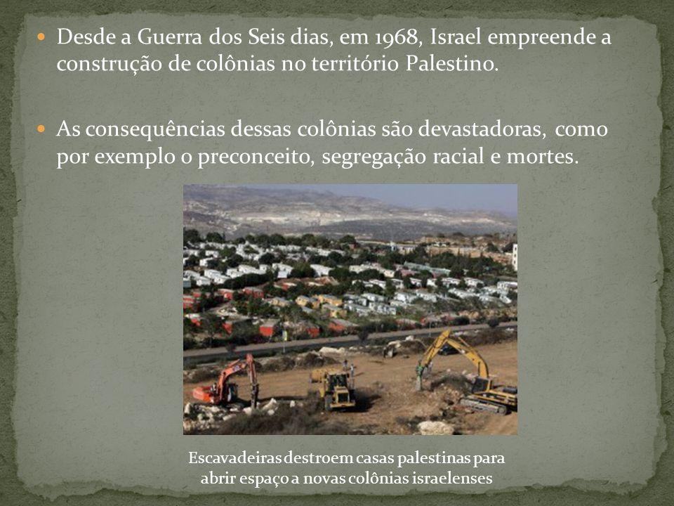  Desde a Guerra dos Seis dias, em 1968, Israel empreende a construção de colônias no território Palestino.  As consequências dessas colônias são dev