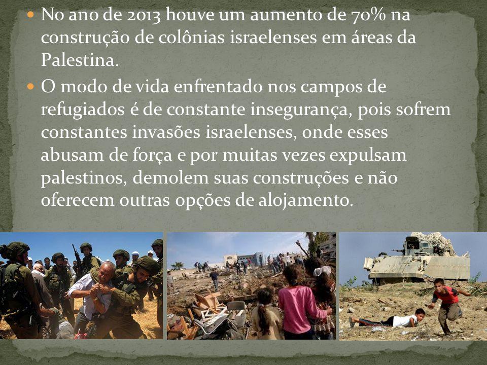  No ano de 2013 houve um aumento de 70% na construção de colônias israelenses em áreas da Palestina.  O modo de vida enfrentado nos campos de refugi