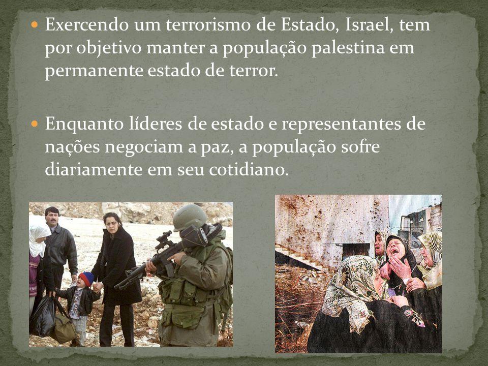  Exercendo um terrorismo de Estado, Israel, tem por objetivo manter a população palestina em permanente estado de terror.  Enquanto líderes de estad