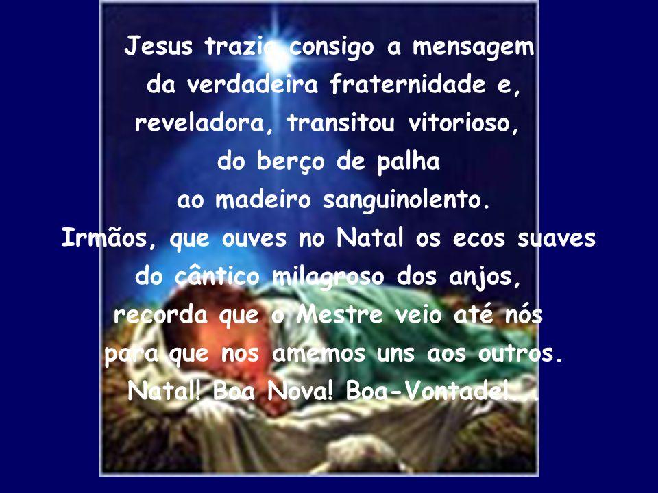 Jesus trazia consigo a mensagem da verdadeira fraternidade e, reveladora, transitou vitorioso, do berço de palha ao madeiro sanguinolento. Irmãos, que
