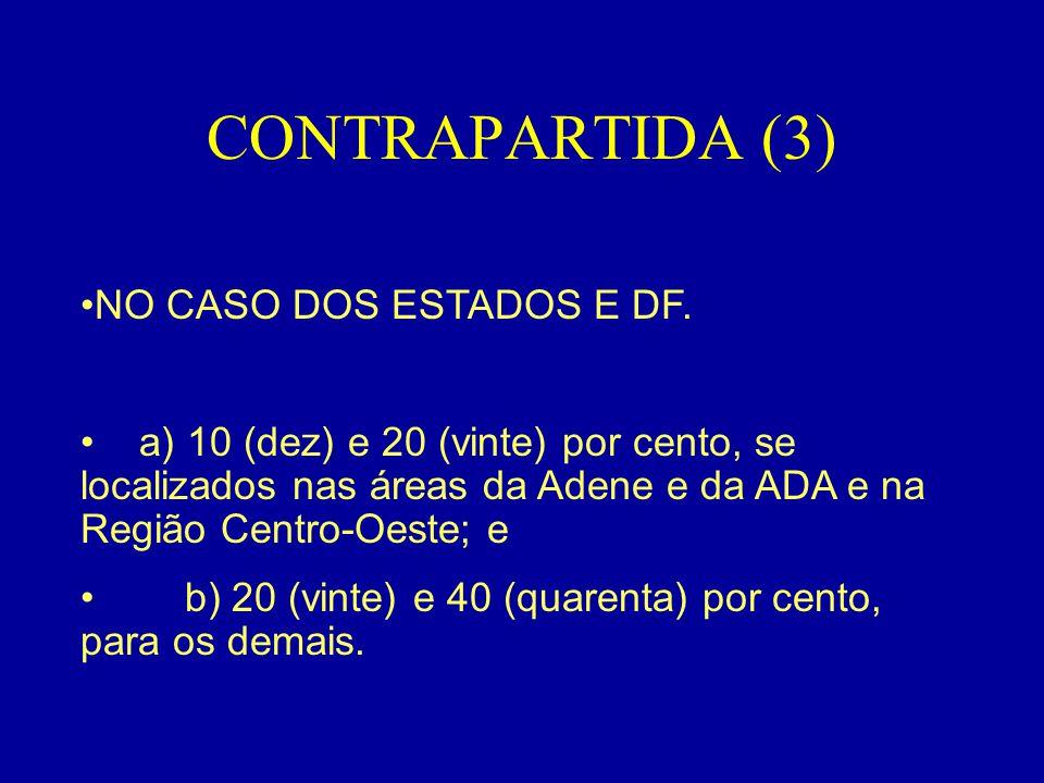 CONTRAPARTIDA (3) •NO CASO DOS ESTADOS E DF. • a) 10 (dez) e 20 (vinte) por cento, se localizados nas áreas da Adene e da ADA e na Região Centro-Oeste