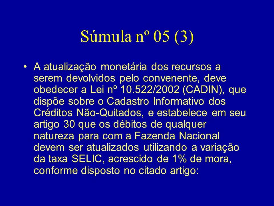 Súmula nº 05 (3) •A atualização monetária dos recursos a serem devolvidos pelo convenente, deve obedecer a Lei nº 10.522/2002 (CADIN), que dispõe sobr