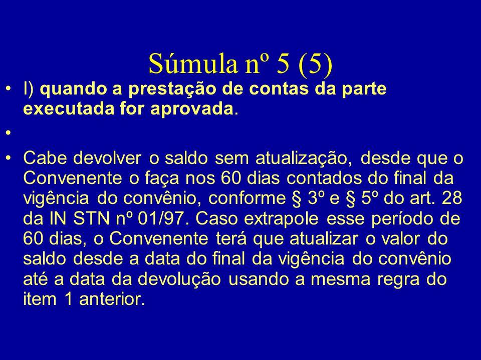 Súmula nº 5 (5) •I) quando a prestação de contas da parte executada for aprovada. • •Cabe devolver o saldo sem atualização, desde que o Convenente o f