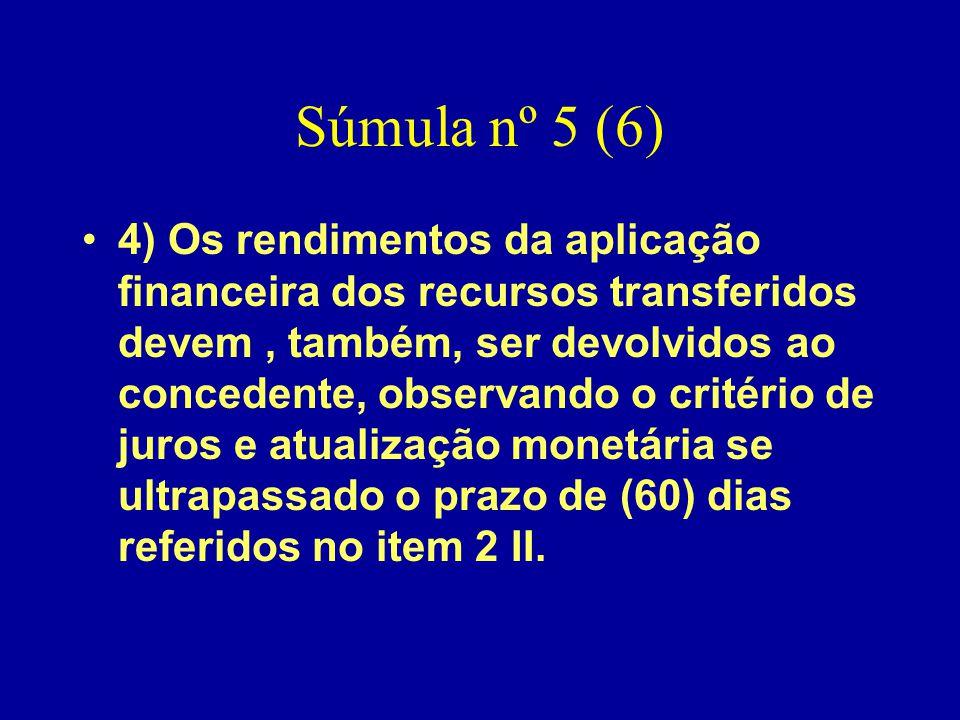 Súmula nº 5 (6) •4) Os rendimentos da aplicação financeira dos recursos transferidos devem, também, ser devolvidos ao concedente, observando o critéri