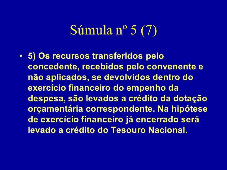 Súmula nº 5 (7) •5) Os recursos transferidos pelo concedente, recebidos pelo convenente e não aplicados, se devolvidos dentro do exercício financeiro