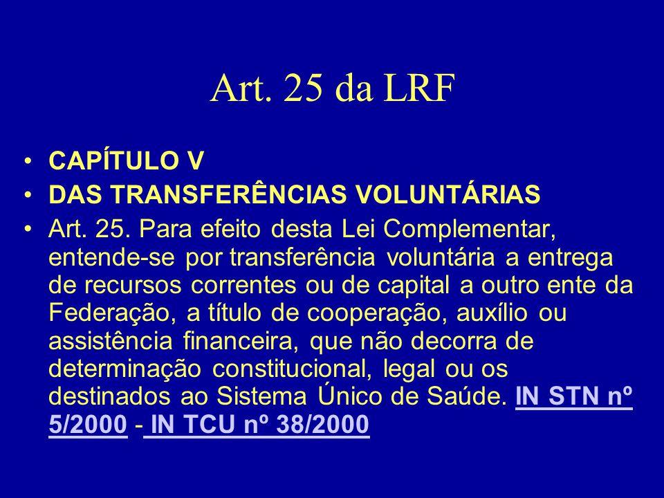 Art. 25 da LRF •CAPÍTULO V •DAS TRANSFERÊNCIAS VOLUNTÁRIAS •Art. 25. Para efeito desta Lei Complementar, entende-se por transferência voluntária a ent
