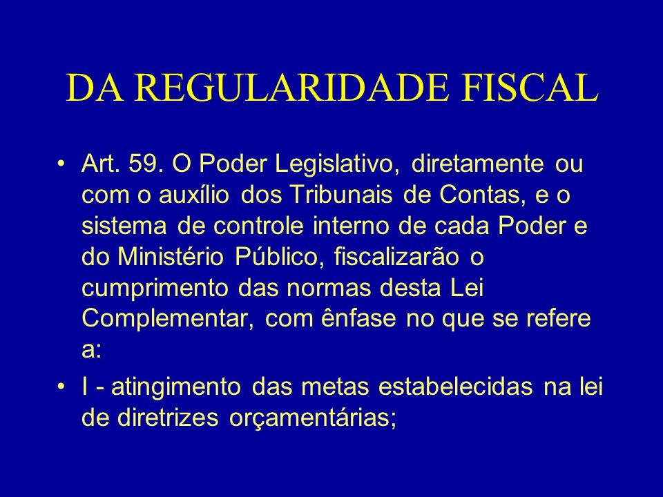 DA REGULARIDADE FISCAL •Art. 59. O Poder Legislativo, diretamente ou com o auxílio dos Tribunais de Contas, e o sistema de controle interno de cada Po