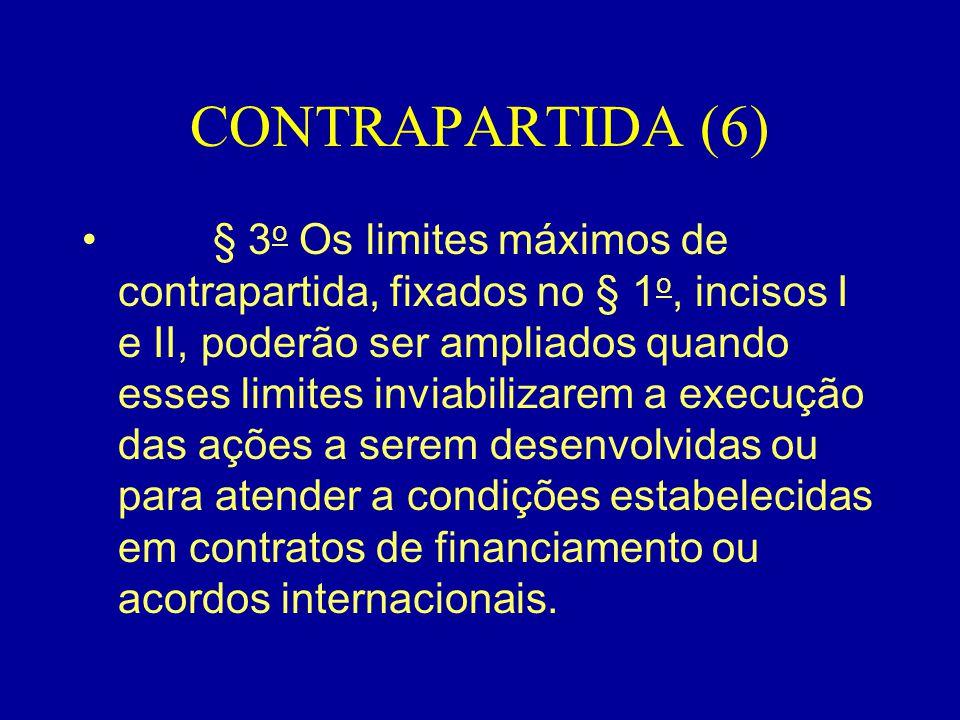 CONTRAPARTIDA (6) • § 3 o Os limites máximos de contrapartida, fixados no § 1 o, incisos I e II, poderão ser ampliados quando esses limites inviabiliz