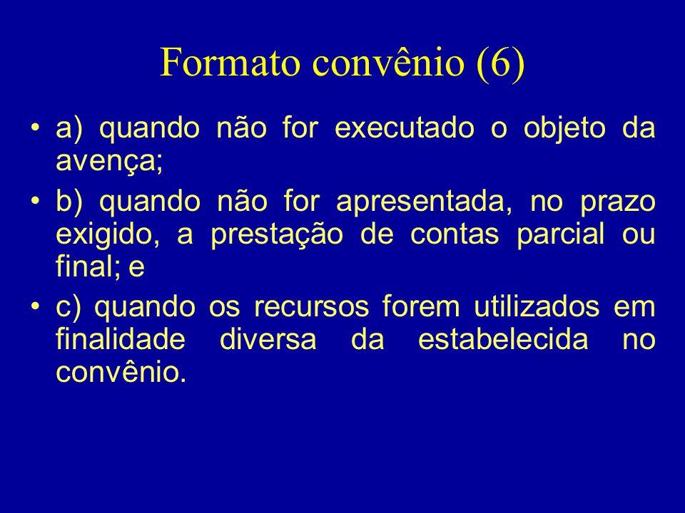 Formato convênio (6) •a) quando não for executado o objeto da avença; •b) quando não for apresentada, no prazo exigido, a prestação de contas parcial